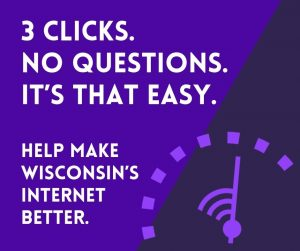 3 clicks. no questions. it's that easy. help make wisconsin's internet better. click this test on your smart device or computer to test your internet.